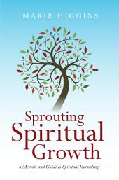Sprouting Spiritual Growth: A Memoir and Guide to Spiritual Journaling