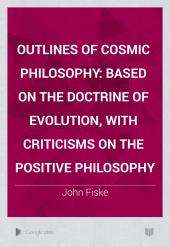 Outlines of Cosmic Philosophy: Based on the Doctrine of Evolution, with Criticisms on the Positive Philosophy, Volume 16