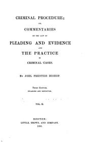 Criminal Procedure; Or, Commentaries on the Law of Pleading and Evidence and the Practice in Criminal Cases: Volume 2