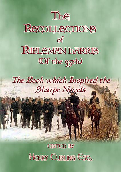 THE RECOLLECTIONS OF RIFLEMAN HARRIS   The book which inspired the Sharpe Novels