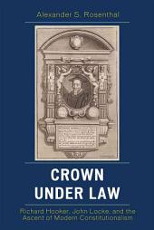 Crown Under Law: Richard Hooker, John Locke, and the Ascent of Modern Constitutionalism