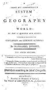 A Short But Comprehensive System of the Geography of the World: By Way of Question and Answer. Principally Designed for Children and Common Schools