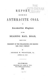 Report Upon the Use of Anthracite Coal in Locomotive Engines on the Reading Rail Road, Made to the President of the Philadelphia and Reading Rail Road Company