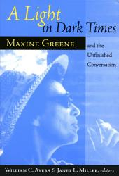 A Light In Dark Times: Maxine Greene and the Unfinished Conversation