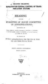 Appropriation for Federal Control of Transportation Systems [second Hearing].: Hearing Before Subcommittee of House Committee on Appropriations, ... , in Charge of Deficiency Appropriations for the Fiscal Year 1919 and Prior Fiscal Years, Sixty-sixth Congress, First Session