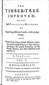 The timber-tree improved, or, The best practical methods of improving different lands with proper timber: and those fruit-trees whose woods make the most profitable returns to their owners, according to the newest inventions, by the plough, harrow, and other methods most approved of : in two parts, Volume 5