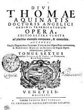 DIVI THOMAE AQUINATIS DOCTORIS ANGELICI ORDINIS PRAEDICATORUM OPERA: EDITIO ALTERA VENETA ad plurima exempla comparata, & emendata. ACCEDUNT Vita, seu Elogium eius a IACOBO ECHARDO diligentissime concinnatum, & BERNARDI MARIAE DE RUBEIS in singula Opera Admonitiones praeviae. complectens EPISTOLAS D. PAULI AD ROMANOS, & AD CORINTHIOS. TOMUS SEXTUS, Volume 6