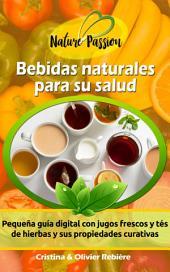 Bebidas naturales para su salud: Pequeña guía digital con jugos frescos y tés de hierbas y sus propiedades curativas