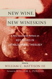 New Wine, New Wineskins: A Next Generation Reflects on Key Issues in Catholic Moral Theology