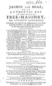 Jachin and Boaz; or, an Authentic key to the door of Free-Masonry, both ancient and modern ... To which is now added, a new and accurate list of all the English regular Lodges in the world ... By a Gentleman belonging to the Jerusalem Lodge ... A new edition ... enlarged, etc. [The advertisement signed: R. S.]
