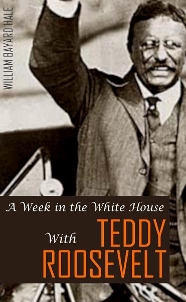 Download A Week in the White House with Theodore Roosevelt  Expanded  Annotated  Book