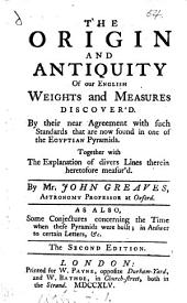 The Origin and Antiquity of Our English Weights and Measures Discover'd: By Their Near Agreement with Such Standards that are Now Found in One of the Egyptian Pyramids. ... By Mr. John Greaves. ... As Also, Some Conjectures Concerning the Time when These Pyramids Were Built; ...