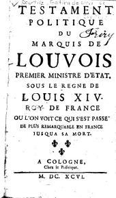 Testament politique du marquis de Louvois: premier ministre d'etat sous le regne de Louis XIV. roy de France, ou l'on voit ce qui s'est passé de plus remarquable en France jusqu'a sa mort
