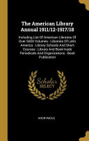 The American Library Annual 1911 12 1917 18  Including List Of American Libraries Of Over 5000 Volumes  Libraries Of Latin America  Library Schools An PDF