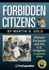Forbidden Citizens: Chinese Exclusion and the U.S. Congress : a Legislative History