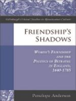 Friendship s Shadows  Women s Friendship and the Politics of Betrayal in England  1640 1705 PDF