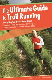 Ultimate Guide to Trail Running: Everything You Need to Know About Equipment * Finding Trails * Nutrition * Hill Strategy * Racing * Avoiding Injury * Training * Weather * Safety, Edition 2