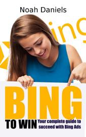 BING TO WIN: Your complete guide to succeeding with Bing Ads
