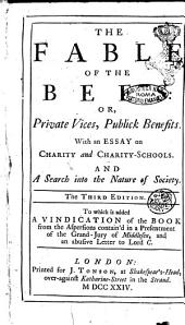 The Fable of the Bees: Or, Private Vices, Publick Benefits. With an Essay on Charity and Charity-schools. And a Search Into the Nature of Society. ... To which is Added A Vindication of the Book from the Aspersions ..