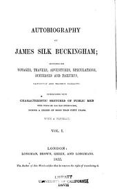 Autobiography of James Silk Buckingham: Including His Voyages, Travels, Adventures, Speculations, Successes and Failures, Faithfully and Frankly Narrated; Interspersed with Characteristic Sketches of Public Men with Whom He Has Had Intercourse, During a Period of More Than Fifty Years ...