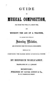 Guide to Musical Composition: For Those who Wish, in a Short Time, and Without the Aid of a Teacher, to Acquire the Power of Inventing Melodies, and of Providing Them with Suitable Accompaniments; Especially of Composing the Easier Kinds of Musical Pieces