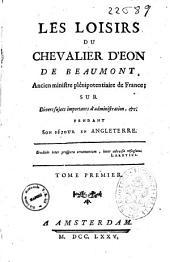 Les loisirs du chevalier d'Eon de Beaumont, ancien ministre plenipotentiaire de France, sur Divers sujets importants d'administration, et pendant son sejour en Engleterre. Tome premier [-treizieme]: Volume1