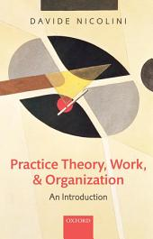Practice Theory, Work, and Organization: An Introduction
