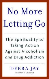 No More Letting Go: The Spirituality of Taking Action Against Alcoholism and Drug Addiction