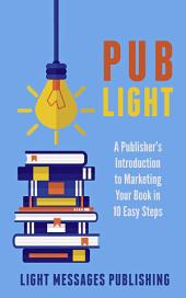 Pub Light: A Publisher's Introduction to Selling Your Book in 10 Easy Steps