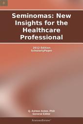 Seminomas: New Insights for the Healthcare Professional: 2012 Edition: ScholarlyPaper