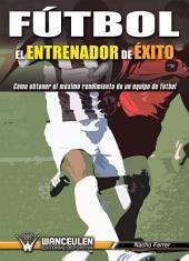 Fútbol el entrenador de éxito: Cómo obtener el máximo rendimiento de un equpo de fútbol