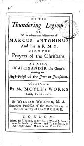 Of the Thundering Legion: Or, of the Miraculous Deliverance of Marcus Antoninus and His Army, Upon the Prayers of the Christians. As Also, of Alexander the Great's Meeting the High-priest of the Jews at Jerusalem. Occasion'd by Mr. Moyler's Works ... By William Whiston, ...