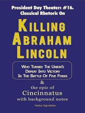 Killing Abraham Lincoln: Who Turned the Union's Defeat into Victory in the Battle of Five Forks & the Epic of Cincinnatus with Background Notes