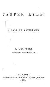 "Jasper Lyle: a tale of Kafirland. By Mrs. Ward, author of ""Five years in Kafirland"", &c. [i.e. Harriet Ward]."