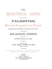 The Beautiful Land: Palestine, Historical Geographical and Pictorial : Described and Illus. as it was and as it Now Is, Along the Lines of Our Savior's Journeys