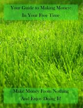 Your Guide to Making Money in Your Free Time: Turn your free time into earning time.