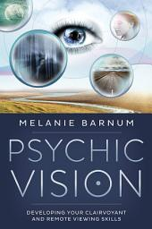 Psychic Vision: Developing Your Clairvoyant and Remote Viewing Skills