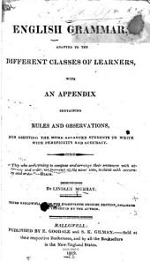 English Grammar, Adapted to the Different Classes of Learners: With an Appendix, Containing Rules and Observations for Assisting the More Advanced Students to Write with Perspicuity and Accuracy
