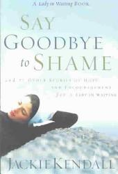 Say Goodbye to Shame: And 77 Other Stories of Hope and Encouragement for a Lady in Waiting