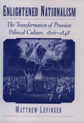 Enlightened Nationalism: The Transformation of Prussian Political Culture, 1806-1848