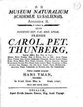 D.D. Museum naturalium Academiae Upsaliensis. Appendix 1. [-3?.!. quam consensu exp. fac. med. Upsal. præside Carol. Pet. Thunberg, ...publico examini proponit ..: D.D. Museum naturalium Academiæ Upsaliensis. Appendix 2. quam consensu exp. fac. med. Upsal. præside Carol. Pet. Thunberg, ...publico examini proponit Hans Yman, ... in audit. Gust. maj. d. april. 1791 .., Volume 2