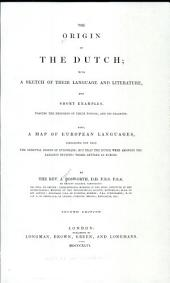 The Origin of the Dutch: With a Sketch of Their Language and Literature, and Short Examples, Tracing the Progress of Their Tongue, and Its Dialects: Also, a Map of European Languages, Indicating Not Only the Oriental Origin of Europeans; But that the Dutch Were Amongst the Earliest Teutonic Tribes Settled in Europe