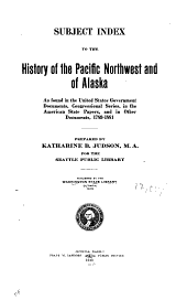 Subject Index to the History of the Pacific Northwest and of Alaska: As Found in the United States Government Documents, Congressional Series, in the American State Papers, and in Other Documents, 1789-1881