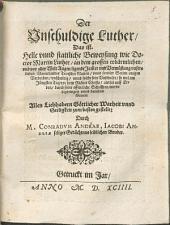 Der Unschuldige Luther, das ist: Helle unnd stattliche Beweysung wie ... Luther, an dem ... Jammer und Verwüstung unsers lieben Vatterlandes ... unschuldig, unnd solche seine Unschuldt ... durch seine ... Schrifften, werde ... darthun können ...