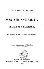 Chief Points in the Laws of War and Neutrality, Search and Blockade: With the Changes of 1856, and Those Now Proposed