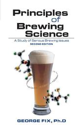 Principles of Brewing Science: A Study of Serious Brewing Issues, Edition 2