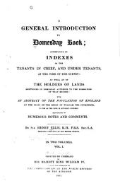 A General Introduction to Domesday Book: Accompanied by Indexes of the Tenants in Chief, and Under Tenants, at the Time of the Survey: as Well as of the Holders of Lands Mentioned in Domesday Anterior to the Formation of that Record: with an Abstract of the Population of England at the Close of the Reign of William the Conqueror, So Far as the Same is Actually Entered. Illustrated by Numerous Notes and Comments, Volume 1