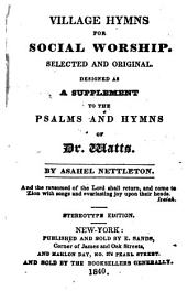 Village Hymns for Social Worship: Selected and Original ; Designed as a Supplement to the Psalms and Hymns of Dr. Watts