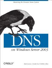DNS on Windows Server 2003: Mastering the Domain Name System, Edition 3