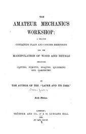 The Amateur Mechanics Workshop: A Treatise Containing Plain and Concise Directions for the Manipulation of Wood and Metals, Including Casting, Forging, Brazing, Soldering and Carpentry